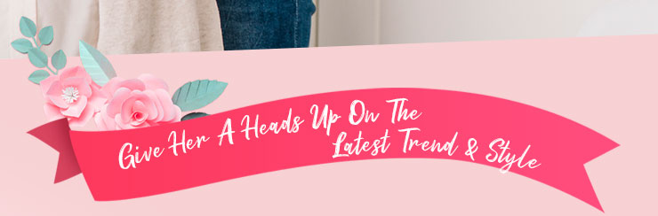 Give Her A Heads Up On The Latest Trend & Style