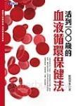 活到100歲的血液循環保健法:血管不阻塞破裂 血流改善保健康