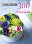 花禮設計圖鑑300:盆花+花圈+花束+花盒+花裝飾‧心意&創意滿點的花禮設計參考書