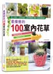 最療癒的100種室內花草:淨化空氣×活氧殺菌×提神醒腦的養生栽植健康書