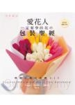 愛花人一定要學的花の包裝聖經:不同花材×包裝素材×送禮主題-140款別出心裁の花禮DIY